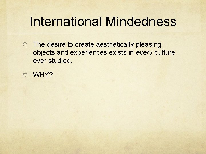 International Mindedness The desire to create aesthetically pleasing objects and experiences exists in every