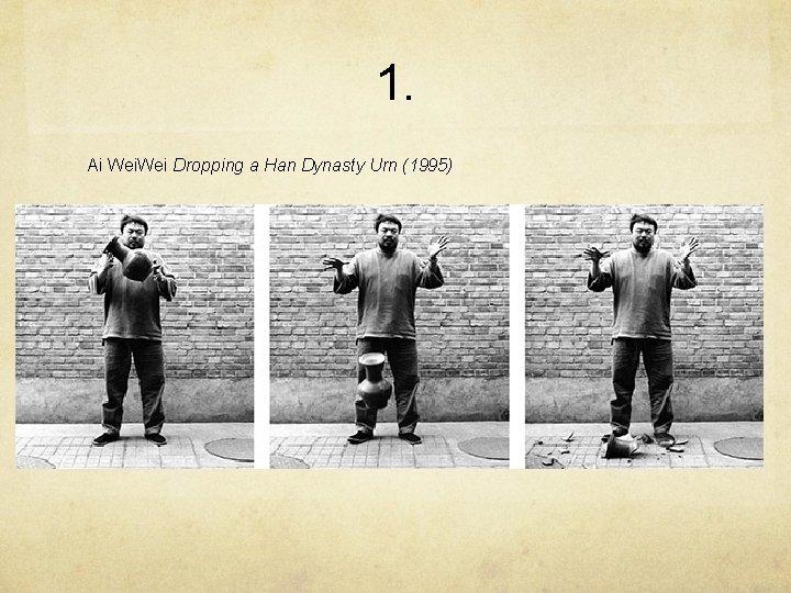 1. Ai Wei Dropping a Han Dynasty Urn (1995)