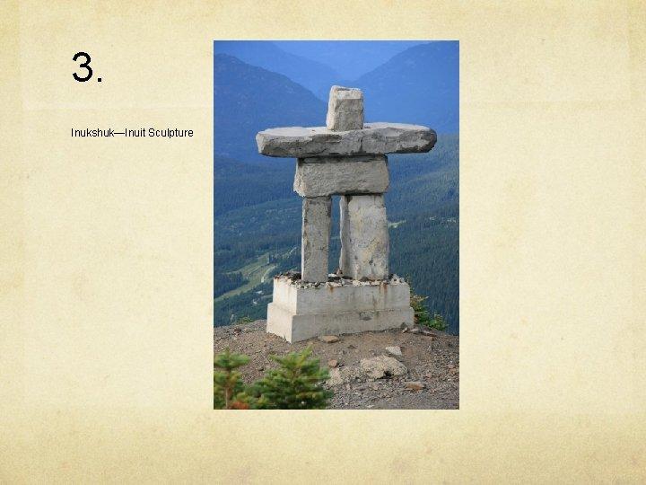 3. Inukshuk—Inuit Sculpture