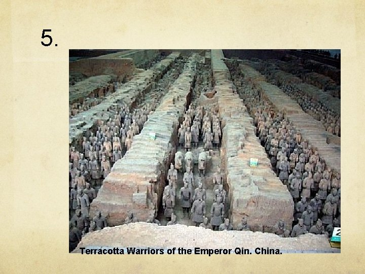 5. Terracotta Warriors of the Emperor Qin. China.