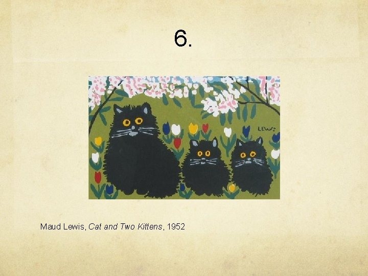 6. Maud Lewis, Cat and Two Kittens, 1952