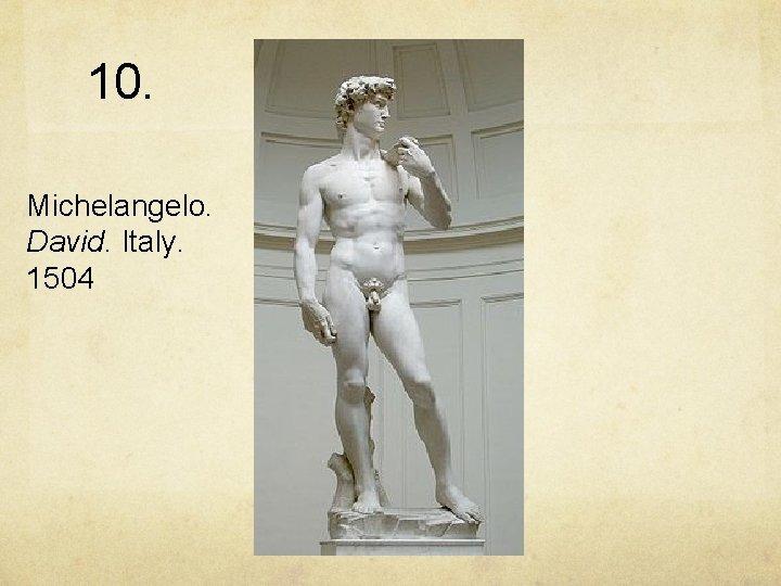 10. Michelangelo. David. Italy. 1504