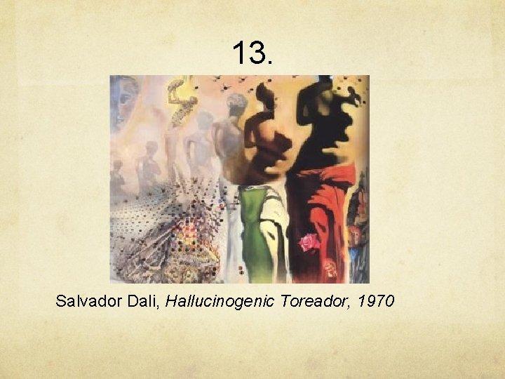 13. Salvador Dali, Hallucinogenic Toreador, 1970