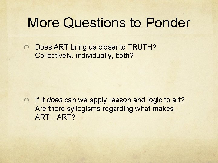 More Questions to Ponder Does ART bring us closer to TRUTH? Collectively, individually, both?