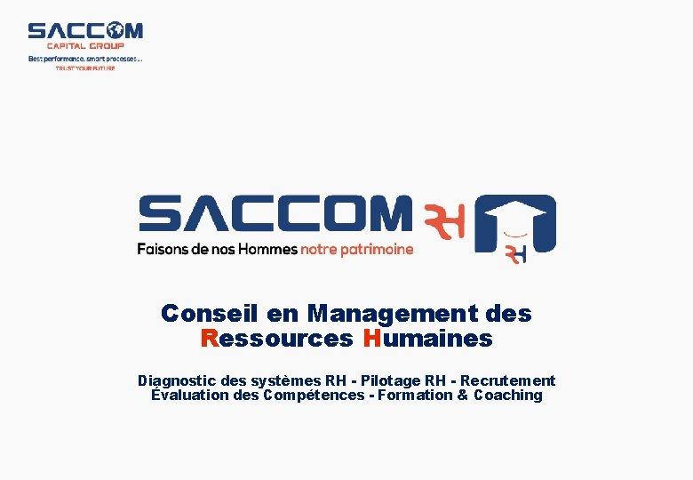 Conseil en Management des Ressources Humaines Diagnostic des systèmes RH - Pilotage RH -