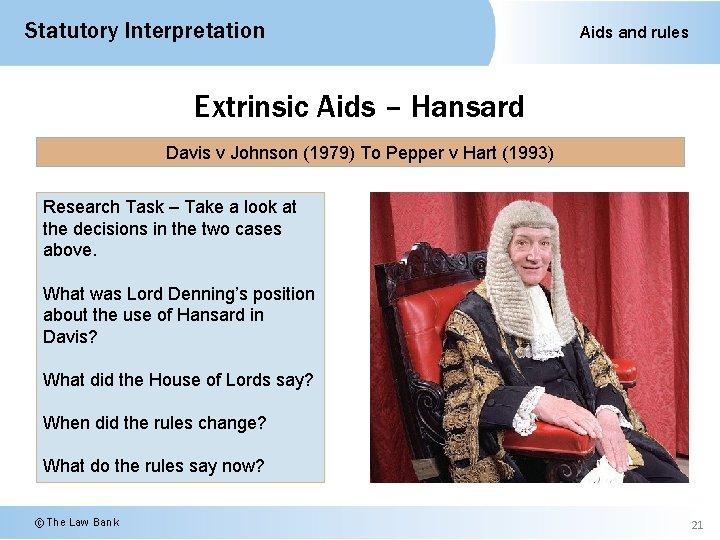 Statutory Interpretation Aids and rules Extrinsic Aids – Hansard Davis v Johnson (1979) To