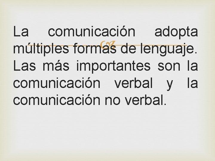 La comunicación adopta múltiples formas de lenguaje. Las más importantes son la comunicación verbal