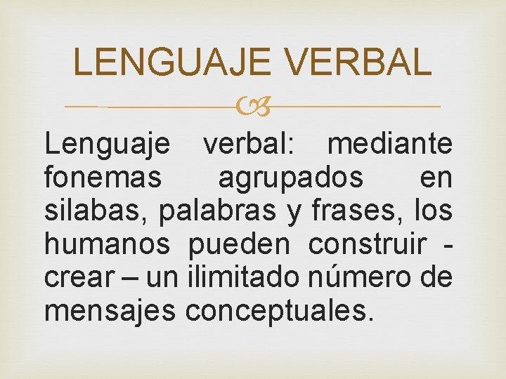 LENGUAJE VERBAL Lenguaje verbal: mediante fonemas agrupados en silabas, palabras y frases, los humanos