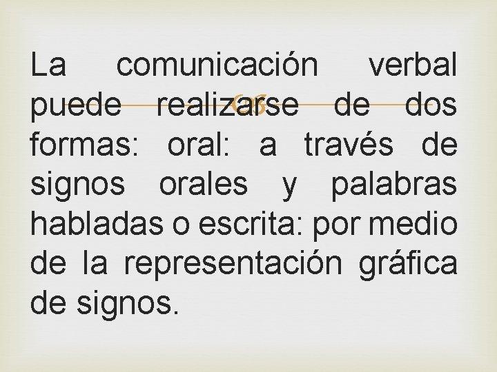 La comunicación verbal puede realizarse de dos formas: oral: a través de signos orales