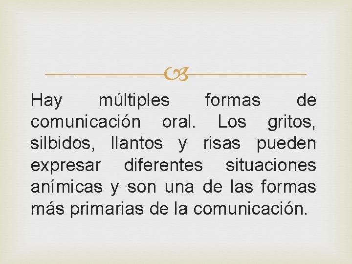 Hay múltiples formas de comunicación oral. Los gritos, silbidos, llantos y risas pueden