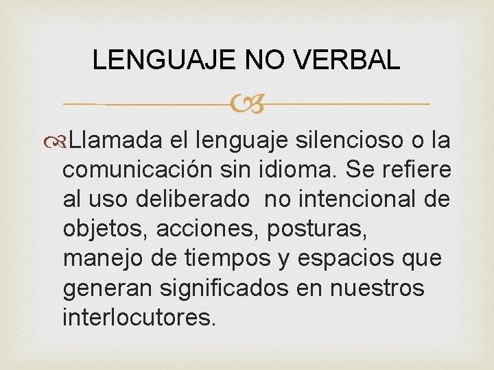 LENGUAJE NO VERBAL Llamada el lenguaje silencioso o la comunicación sin idioma. Se refiere