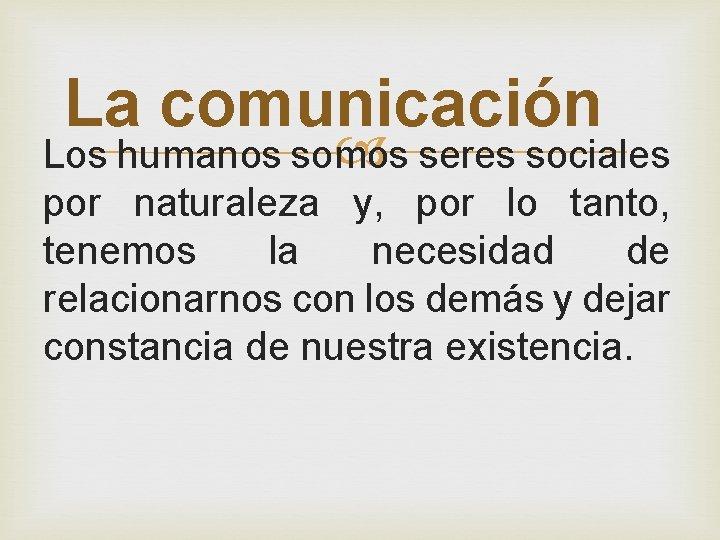 La comunicación Los humanos somos seres sociales por naturaleza y, por lo tanto, tenemos