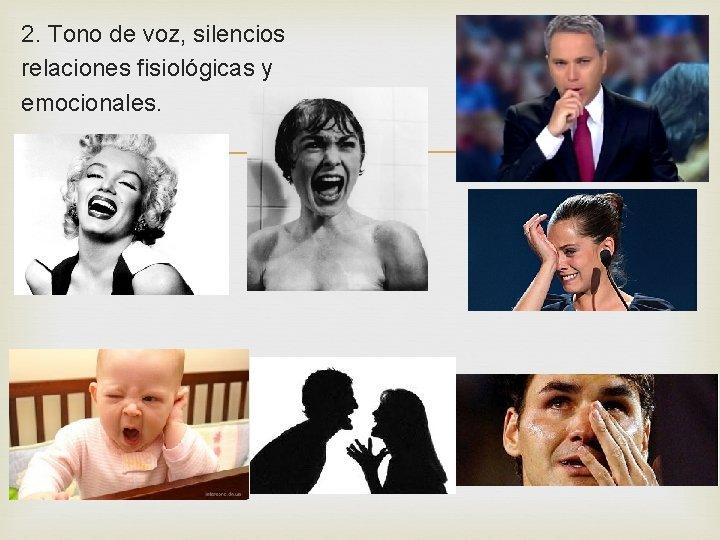 2. Tono de voz, silencios relaciones fisiológicas y emocionales.