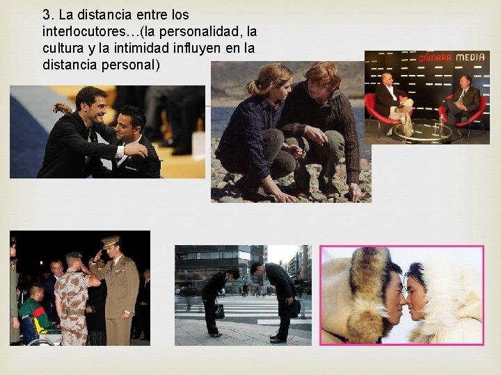 3. La distancia entre los interlocutores…(la personalidad, la cultura y la intimidad influyen en