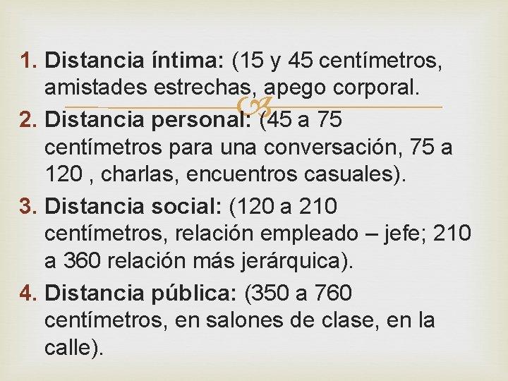 1. Distancia íntima: (15 y 45 centímetros, amistades estrechas, apego corporal. 2. Distancia personal: