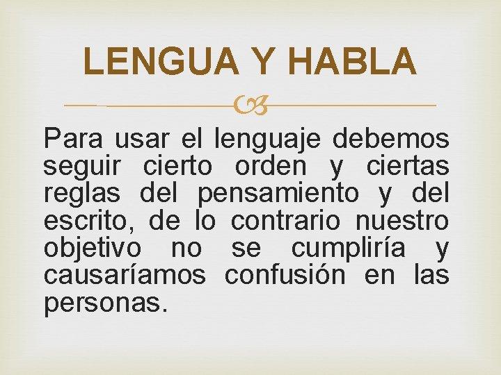 LENGUA Y HABLA Para usar el lenguaje debemos seguir cierto orden y ciertas reglas