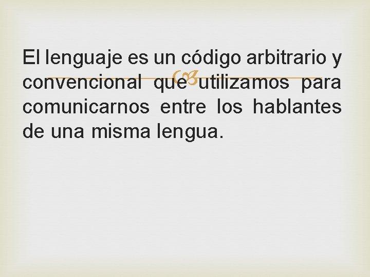 El lenguaje es un código arbitrario y utilizamos para convencional que comunicarnos entre los