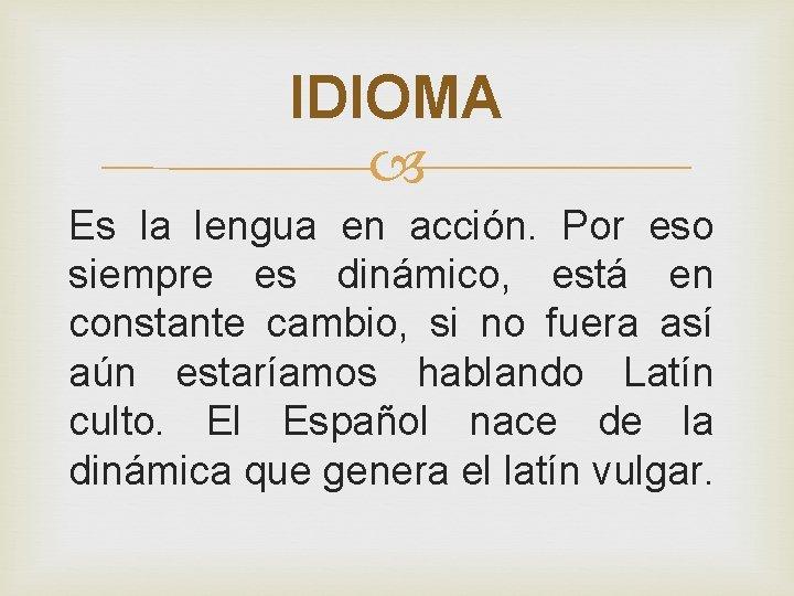 IDIOMA Es la lengua en acción. Por eso siempre es dinámico, está en constante