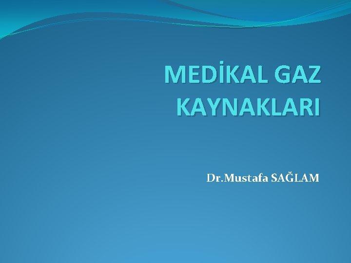 MEDİKAL GAZ KAYNAKLARI Dr. Mustafa SAĞLAM