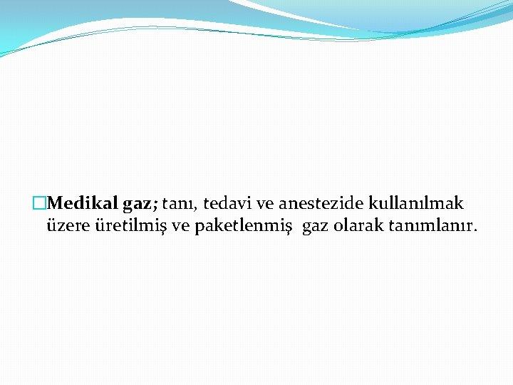 �Medikal gaz; tanı, tedavi ve anestezide kullanılmak üzere üretilmiş ve paketlenmiş gaz olarak tanımlanır.