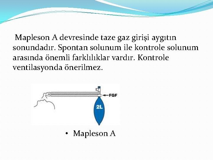 Mapleson A devresinde taze gaz girişi aygıtın sonundadır. Spontan solunum ile kontrole solunum arasında