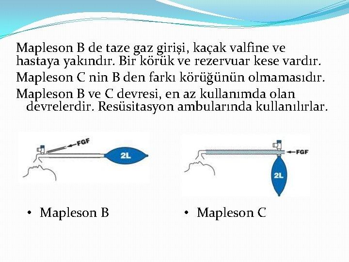 Mapleson B de taze gaz girişi, kaçak valfine ve hastaya yakındır. Bir körük ve