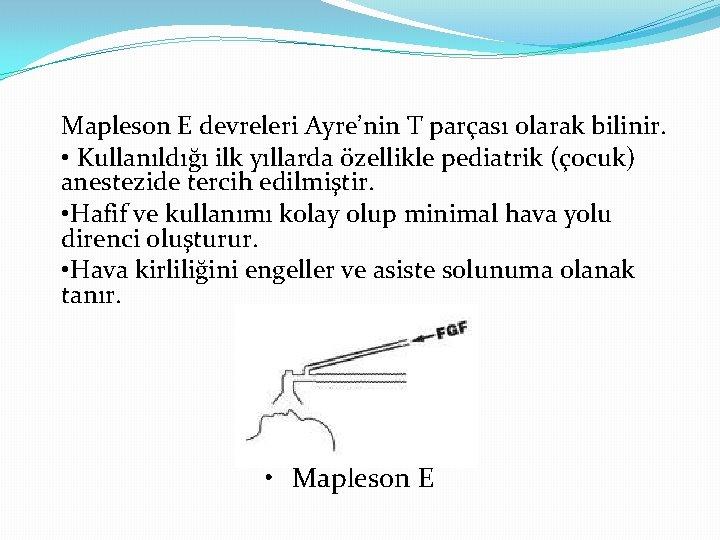 Mapleson E devreleri Ayre'nin T parçası olarak bilinir. • Kullanıldığı ilk yıllarda özellikle pediatrik