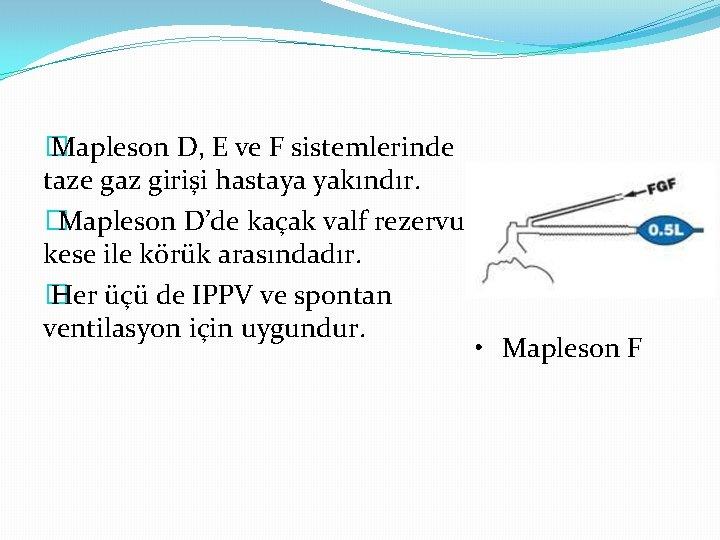 � Mapleson D, E ve F sistemlerinde taze gaz girişi hastaya yakındır. �Mapleson D'de