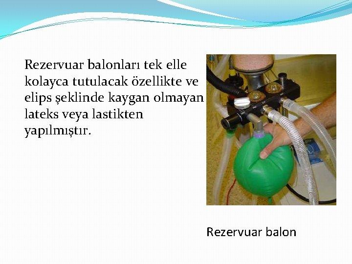 Rezervuar balonları tek elle kolayca tutulacak özellikte ve elips şeklinde kaygan olmayan lateks veya