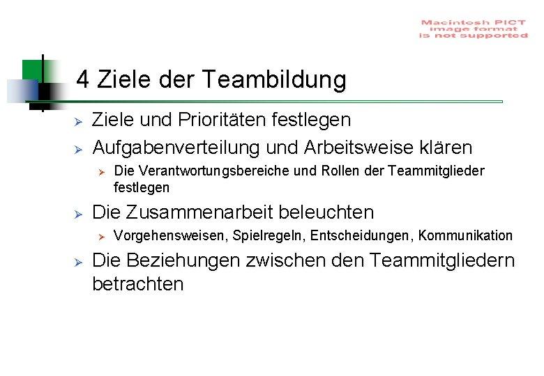 4 Ziele der Teambildung Ø Ø Ziele und Prioritäten festlegen Aufgabenverteilung und Arbeitsweise klären
