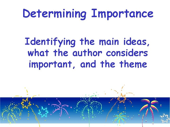 Determining Importance Identifying the main ideas, what the author considers important, and theme