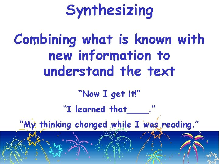 "Synthesizing Combining what is known with new information to understand the text ""Now I"