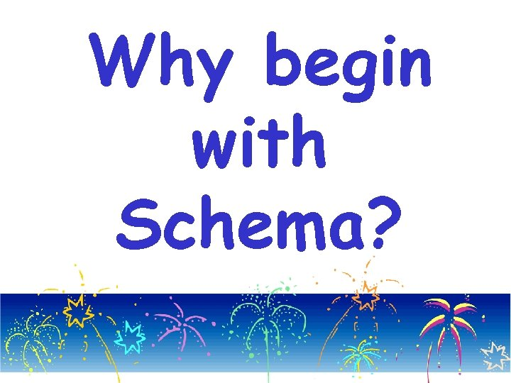 Why begin with Schema?