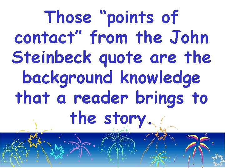 "Those ""points of contact"" from the John Steinbeck quote are the background knowledge that"