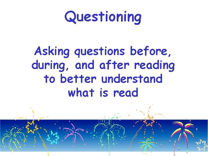 Questioning Asking questions before, during, and after reading to better understand what is read