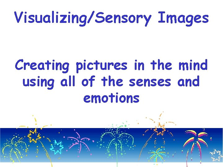 Visualizing/Sensory Images Creating pictures in the mind using all of the senses and emotions