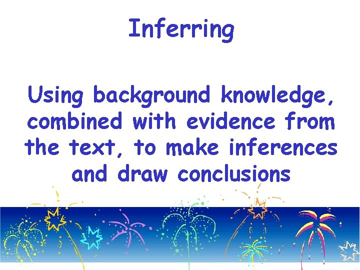 Inferring Using background knowledge, combined with evidence from the text, to make inferences and
