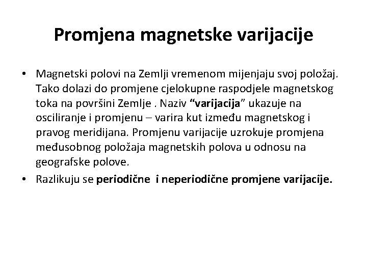 Promjena magnetske varijacije • Magnetski polovi na Zemlji vremenom mijenjaju svoj položaj. Tako dolazi