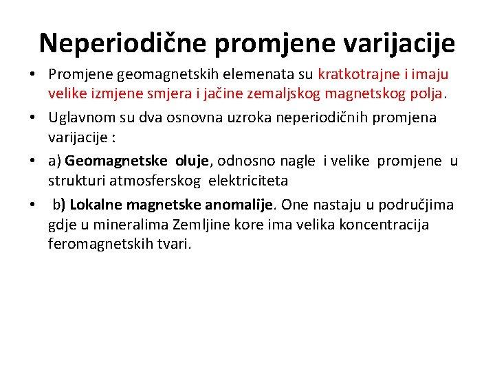 Neperiodične promjene varijacije • Promjene geomagnetskih elemenata su kratkotrajne i imaju velike izmjene smjera