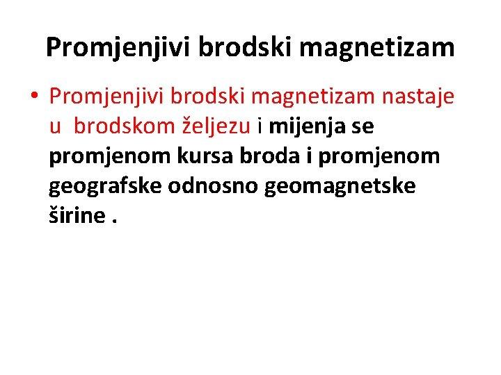 Promjenjivi brodski magnetizam • Promjenjivi brodski magnetizam nastaje u brodskom željezu i mijenja se