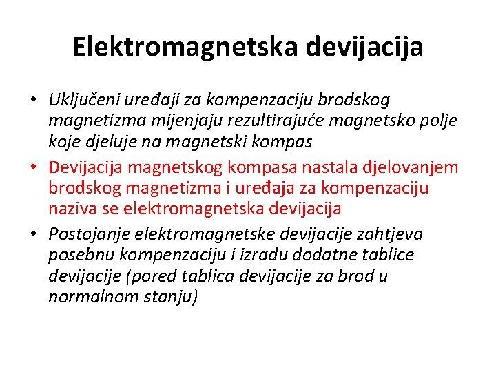 Elektromagnetska devijacija • Uključeni uređaji za kompenzaciju brodskog magnetizma mijenjaju rezultirajuće magnetsko polje koje