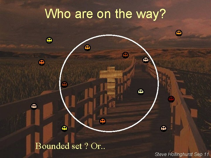 Who are on the way? Bounded set ? Or. . Steve Hollinghurst Sep 11