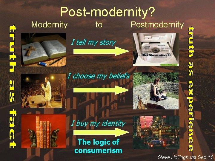 Post-modernity? Modernity to Postmodernity I tell my story I choose my beliefs I buy