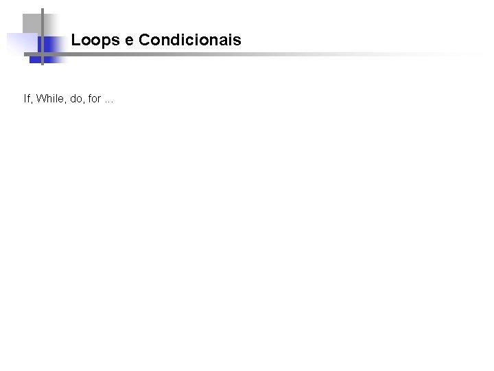 Loops e Condicionais If, While, do, for. . .