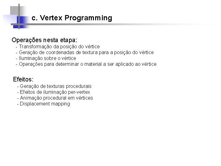 c. Vertex Programming Operações nesta etapa: - Transformação da posição do vértice - Geração