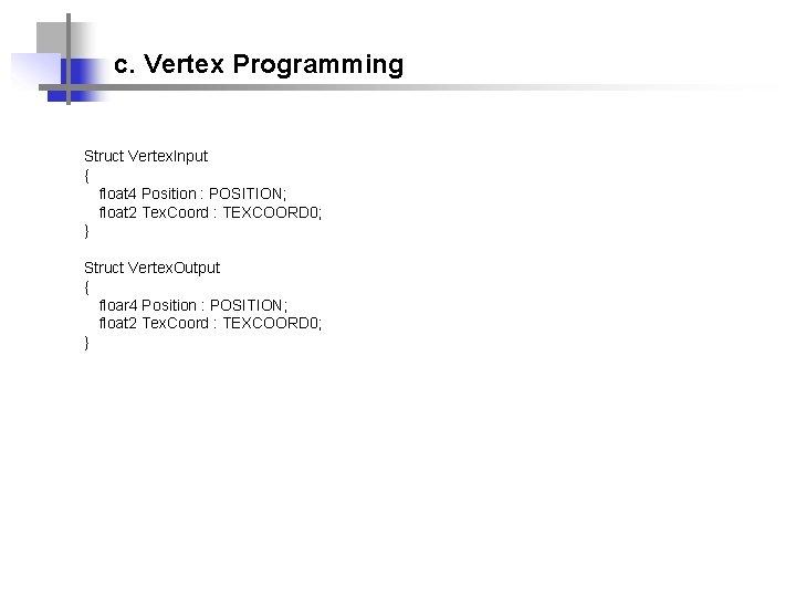 c. Vertex Programming Struct Vertex. Input { float 4 Position : POSITION; float 2