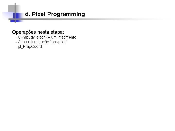 d. Pixel Programming Operações nesta etapa: - Computar a cor de um fragmento -