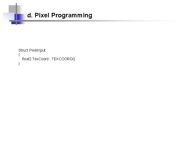 d. Pixel Programming Struct Pixel. Input { float 2 Tex. Coord : TEXCOORD 0;