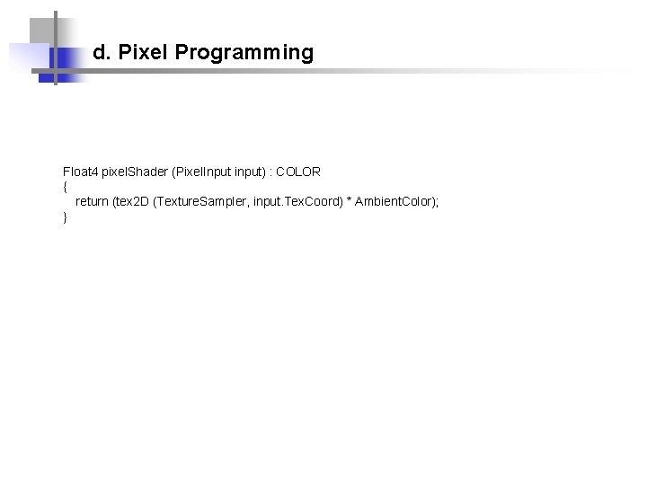 d. Pixel Programming Float 4 pixel. Shader (Pixel. Input input) : COLOR { return