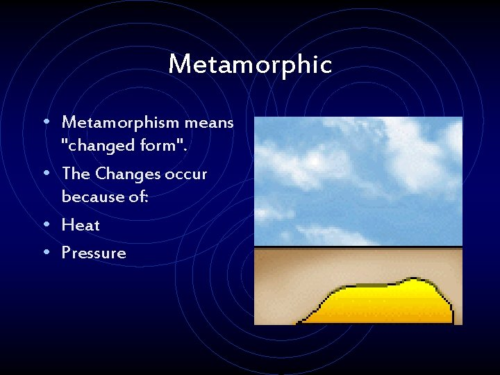 """Metamorphic • Metamorphism means """"changed form"""". • The Changes occur because of: • Heat"""